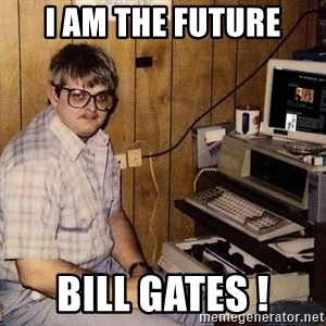 Nerd - I AM THE FUTURE bill gates !