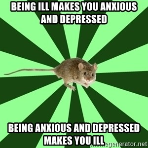Mental Illness Mouse - Being ill makes you anxious and depressed being anxious and depressed makes you ill