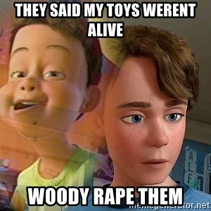 PTSD Andy - they said my toys werent alive woody rape them