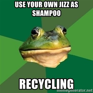 Foul Bachelor Frog - Use your own jizz as shampoo recycling