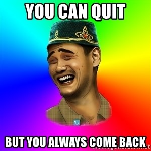 Typical tatar - YOU CAN QUIT BUT YOU ALWAYS COME BACK
