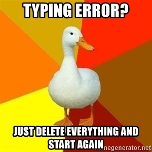 Technologically Impaired Duck - Typing error? just delete everything and start again