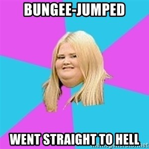 Fat Girl - Bungee-jumped went straight to hell