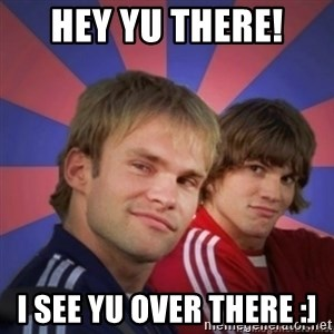 the.best bro - hey yu there!  I see yu over there :]
