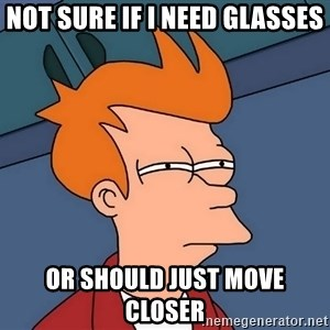 Futurama Fry - not sure if i need glasses or should just move closer