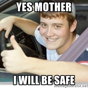 new driver - yes mother  I will be safe