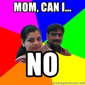 South Asian Parents - mom, can i... no