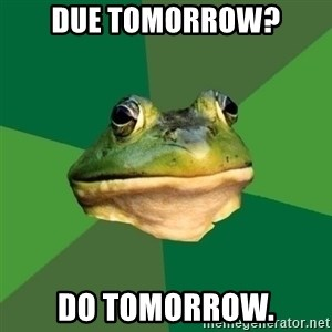 Foul Bachelor Frog - Due tomorrow? do tomorrow.