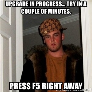Scumbag Steve - Upgrade in progress... try in a couple of minutes. press f5 right away