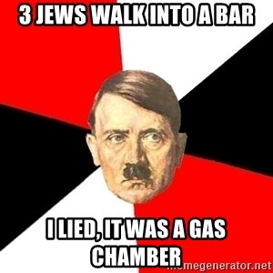 Advice Hitler - 3 jews walk into a bar I lied, it was a gas chamber