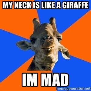Douchebag Giraffe - My neck is like a giraffe Im mad