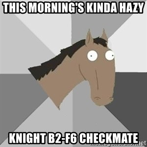 Retard Horse - this morning's kinda hazy knight b2-f6 checkmate