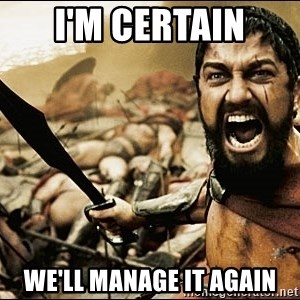 This Is Sparta Meme - I'm CERTAIN we'll manage it again
