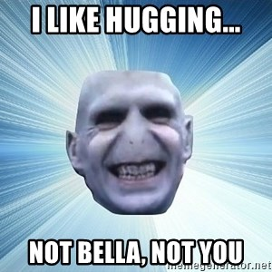 vold - I like hugging... not bella, not you