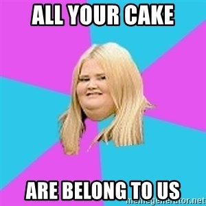 Fat Girl - all your cake are belong to us
