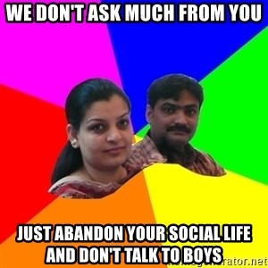 South Asian Parents - We don't ask much from you just abandon your social life and don't talk to boys