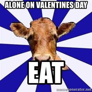 Low self esteem cow - alone on valentines day eat
