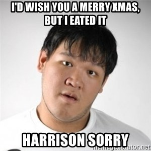 Harrison Sorry - i'd wish you a merry xmas, but i eated it harrison sorry