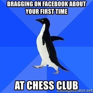 Socially Awkward Penguin - bragging on facebook about your first time at chess club