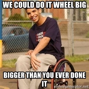 Drake Wheelchair - we could do it wheel big bigger than you ever done it