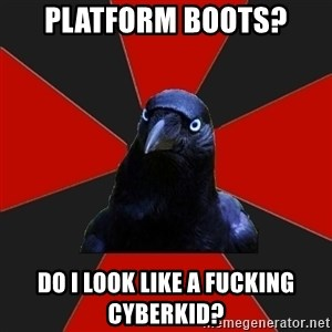 Gothiccrow - platform boots? Do I look like a fucking cyberkid?