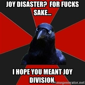 Gothiccrow - Joy Disaster?  For fucks sake... I hope you meant Joy Division.