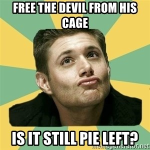 It's typical Dean Winchester  - free the devil from his cage Is it still pie left?