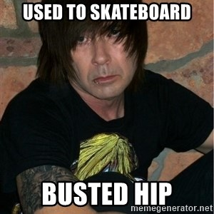 Emo Dad - used to skateboard busted hip