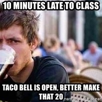 The Lazy College Senior - 10 minutes late to class taco bell is open, better make that 20