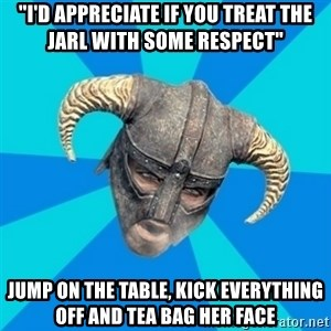 "skyrim stan - ""i'd appreciate if you treat the jarl with some respect"" jump on the table, kick everything off and tea bag her face"