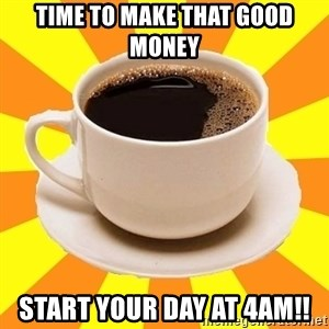 Cup of coffee - Time to make that good money Start your day at 4am!!