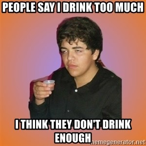 Badass Drunk Kid - people say i drink too much i think they don't drink enough