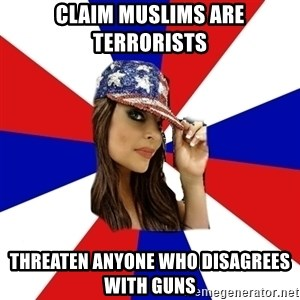 Conservative Bimbo - CLAIM MUSLIMS ARE TERRORISTS THREATEN ANYONE WHO DISAGREES WITH GUNS