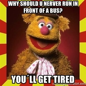Fozzie Wocka Wocka - why should u nerver run in front of a bus? you´ll get tired