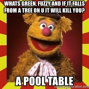 Fozzie Wocka Wocka - whats green, fuzzy and if it falls from a tree on u it will kill you? a pool table