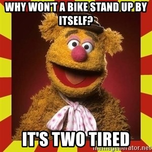 Fozzie Wocka Wocka - Why won't a bike stand up by itself? It's two tired