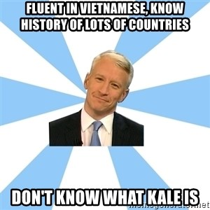 Anderson Cooper Meme - fluent in vietnamese, know history of lots of countries don't know what kale is