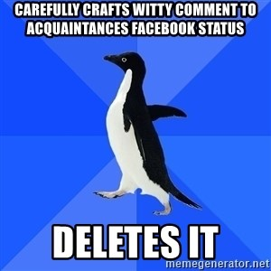 Socially Awkward Penguin - carefully crafts witty comment to acquaintances facebook status deletes it