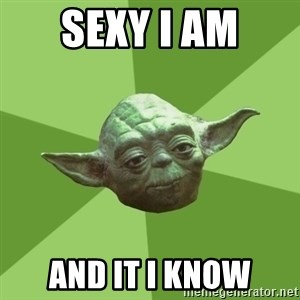 Advice Yoda Gives - sexy i am and it i know