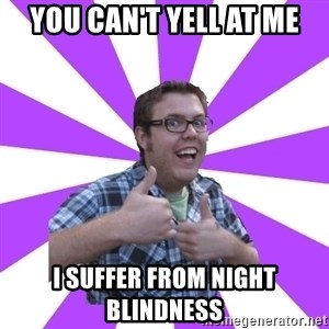 Retard Ray - You can't yell at me I suffer from night blindness