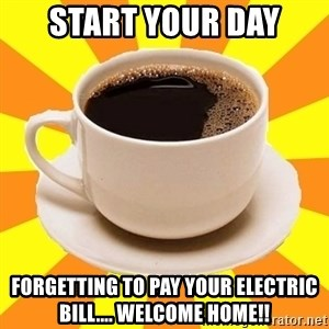 Cup of coffee - Start your day forgetting to pay your electric bill.... welcome home!!
