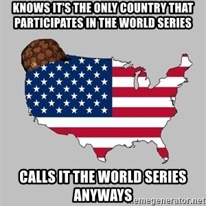 Scumbag America2 - KNows it's the only country that participates in the World Series Calls it the World series anyways