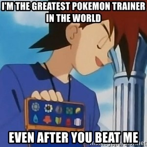 Gary Oak - i'm the greatest pokemon trainer in the world even after you beat me