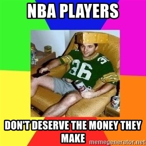 Casual Sports Fan - NBA PLAYERS Don't deserve the money they make