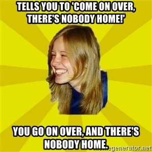 Trologirl - tells you to 'come on over, there's nobody home!' you go on over, and there's nobody home.