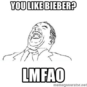 Aw yeah - You like Bieber? LMFAO