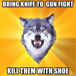 Courage Wolf - Bring Knife to  gun fight kill them with shoe