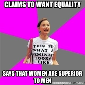 Feminist Cunt - claims to want equality says that women are superior to men