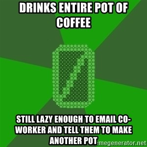 0chan - Drinks entire pot of coffee Still lazy enough to email co-worker and tell them to make another pot