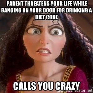 npd parents -  PARENT THREATENS YOUR LIFE WHILE BANGING ON YOUR DOOR FOR DRINKING A DIET COKE calls you crazy